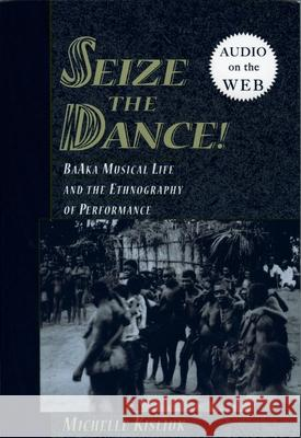 Seize the Dance : BaAka Musical Life and the Ethnography of Performance Michelle Kisliuk 9780195308693