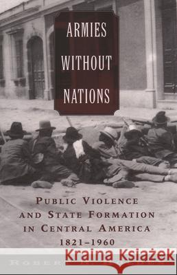 Armies without Nations : Public Violence and State Formation in Central America, 1821-1960 Robert H. Holden 9780195310207