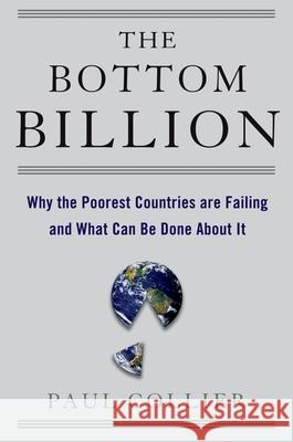 The Bottom Billion: Why the Poorest Countries Are Failing and What Can Be Done about It Paul Collier 9780195311457