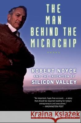 The Man Behind the Microchip : Robert Noyce and the Invention of Silicon Valley Leslie Berlin 9780195311990