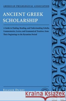 Ancient Greek Scholarship : A Guide to Finding, Reading, and Understanding Scholia, Commentaries, Lexica, and Grammatical Treatises, from Their Beginnings to the Byzantine Period Eleanor Dickey 9780195312935