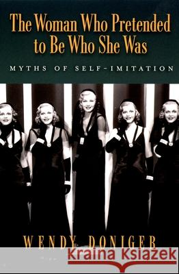 The Woman Who Pretended to Be Who She Was: Myths of Self-Imitation Wendy Doniger 9780195313116
