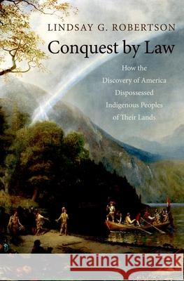 Conquest by Law : How the Discovery of America Dispossessed Indigenous Peoples of Their Lands Lindsay G. Robertson 9780195314892