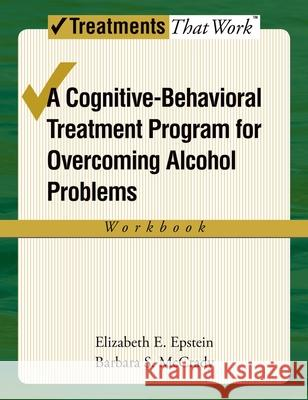 Overcoming Alcohol Use Problems: Workbook : A cognitive-behavioural treatment program Elizabeth E. Epstein Barbara S. McCrady 9780195322798