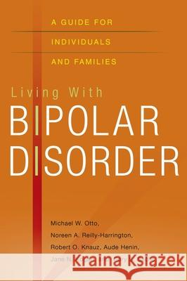 Living with Bipolar Disorder: A Guide for Individuals and Families Michael Otto Noreen Reilly-Harrington Robert O. Knauz 9780195323580