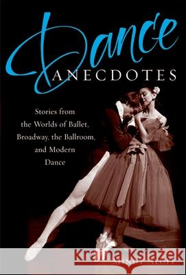 Dance Anecdotes : Stories from the Worlds of Ballet, Broadway, the Ballroom, and Modern Dance Mindy Aloff 9780195326239