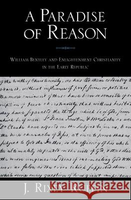 A Paradise of Reason: William Bentley and Enlightenment Christianity in the Early Republic J. Rixey Ruffin 9780195326512