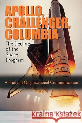 Apollo, Challenger, Columbia: The Decline of the Space Program: A Study in Organizational Communication Phillip K. Tompkins Emily V. Tompkins 9780195330441