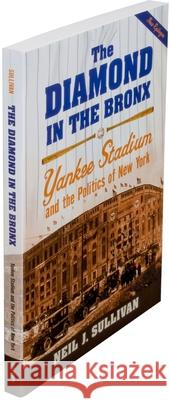 The Diamond in the Bronx: Yankee Stadium and the Politics of New York Neil J. Sullivan 9780195331837