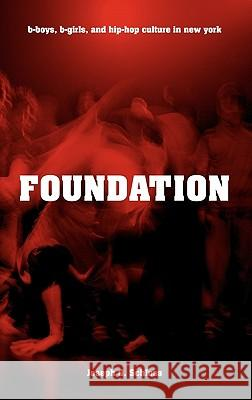 Foundation: B-Boys, B-Girls, and Hip-Hop Culture in New York Joseph Glenn Schloss 9780195334050