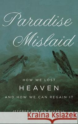 Paradise Mislaid : How We Lost Heaven and How We Can Regain It Jeffrey Burton Russell 9780195334586