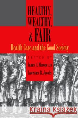 Healthy, Wealthy, and Fair : Health Care and the Good Society James A. Morone Lawrence R. Jacobs 9780195335255