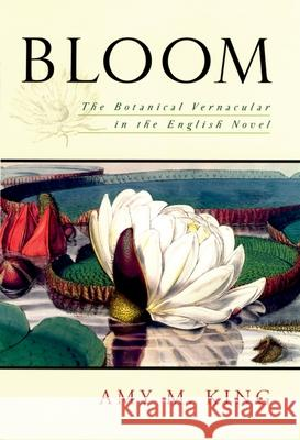 Bloom: The Botanical Vernacular in the English Novel Amy King 9780195339093