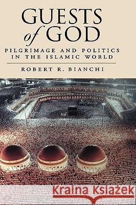 Guests of God : Pilgrimage and Politics in the Islamic World Robert Bianchi 9780195342116