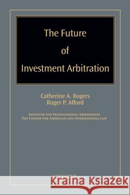 The Future of Investment Arbitration Catherine A. Rogers Roger P. Alford 9780195371802