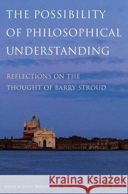 Possibility of Philosophical Understanding: Reflections on the Thought of Barry Stroud Jason Bridges Niko Kolodny Wai-Hung Wong 9780195381658