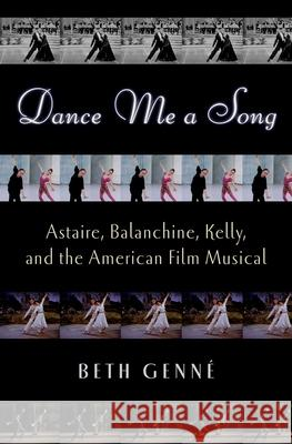 Dance Me a Song: Astaire, Balanchine, Kelly, and the American Film Musical Beth Genne 9780195382181