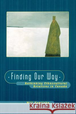 Finding Our Way : Rethinking Ethnocultural Relations in Canada Will Kymlicka 9780195413144
