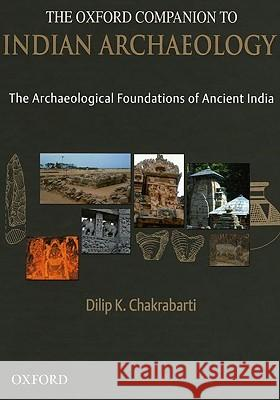The Oxford Companion to Indian Archaeology: The Archaeological Foundations of Ancient India Dilip K. Chakrabarti 9780195673425