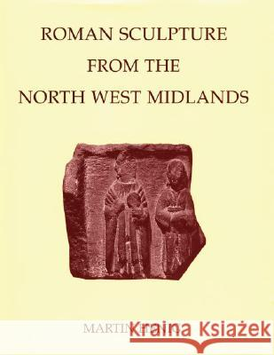 Roman Sculpture from the North West Midlands Martin Henig Graham Webster Thomas Blagg 9780197262900