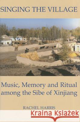 Singing the Village: Music, Memory and Ritual Among the Sibe of Xinjiang Includes CD Rachel Harris 9780197262979