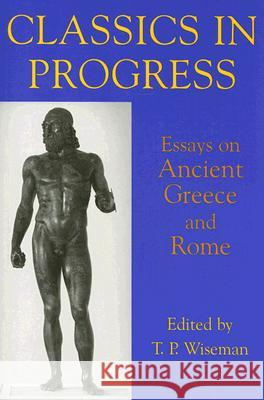 Classics in Progress: Essays on Ancient Greece and Rome T. P. Wiseman 9780197263235