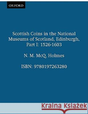Scottish Coins in the National Museums of Scotland, Edinburgh, Part I: 1526-1603 N. M. McQ Holmes 9780197263280