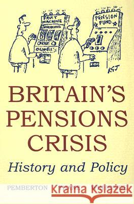 Britain's Pensions Crisis: History and Policy Hugh Pemberton Pat Thane Noel Whiteside 9780197263853