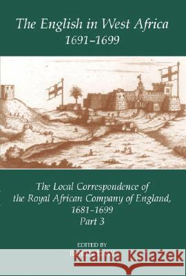 The English in West Africa, 1691-1699: The Local Correspondence of the Royal African Company of England, 1681-1699: Part 3 Robin Law 9780197263921 Oxford University Press, USA
