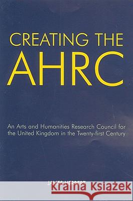 Creating the AHRC: An Arts and Humanities Research Council for the United Kingdom in the Twenty-First Century James Herbert 9780197264294