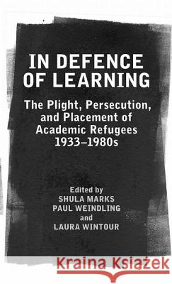 In Defence of Learning : The Plight, Persecution, and Placement of Academic Refugees, 1933-1980s Shula Marks Paul Weindling Laura Wintour 9780197264812