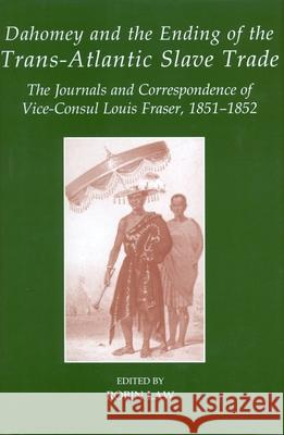 Dahomey and the Ending of the Transatlantic Slave Trade: The Journals and Correspondence of Vice-Consul Louis Fraser, 1851-1852 Robin Law 9780197265215 Oxford University Press, USA