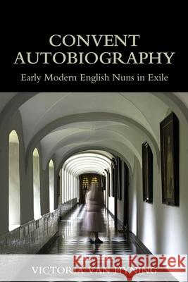 Convent Autobiography: Early Modern English Nuns in Exile Victoria Van Hyning (Senior Innovation S   9780197266571
