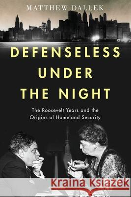 Defenseless Under the Night: The Roosevelt Years and the Origins of Homeland Security Matthew Dallek   9780197503997