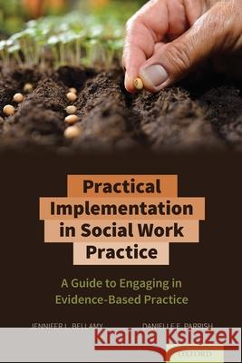 Practical Implementation in Social Work Practice: A Guide to Engaging in Evidence-Based Practice Jennifer L. Bellamy (Associate Dean for  Danielle E. Parish (Professor, Professor  9780197509722