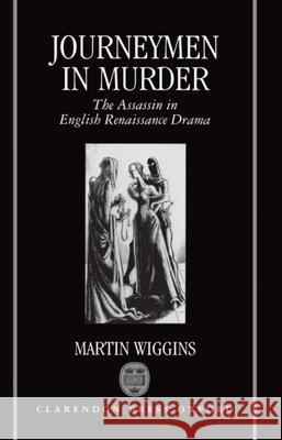 Journeymen in Murder: The Assassin in English Renaissance Drama Martin Wiggins 9780198112280