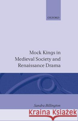 Mock Kings in Medieval Society and Renaissance Drama Sandra Billington 9780198119678