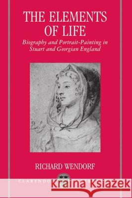 The Elements of Life: Biography and Portrait-Painting in Stuart and Georgian England Richard Wendorf 9780198119791