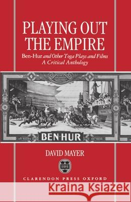 Playing Out the Empire: Ben-Hur and Other Toga Plays and Films, 1883-1908. a Critical Anthology David Mayer David, III Mayer David, III Mayer 9780198119906