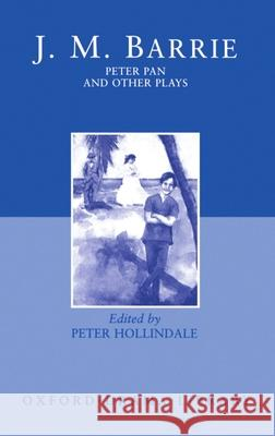 Peter Pan and Other Plays: The Admirable Crichton; Peter Pan; When Wendy Grew Up; What Every Woman Knows; Mary Rose James Matthew Barrie Peter Hollindale 9780198121626