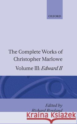 The Complete Works of Christopher Marlowe: Volume III: Edward II Christopher Marlowe Richard Rowland 9780198122784