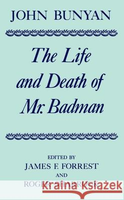 The Life and Death of Mr. Badman: Presented to the World in a Familiar Dialogue Between Mr. Wiseman and Mr. Attentive John Bunyan James F. Forrest Roger Sharrock 9780198127420