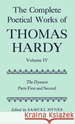 The Complete Poetical Works of Thomas Hardy: Volume IV: The Dynasts, Parts First and Second Thomas Hardy Samuel Hynes 9780198127857
