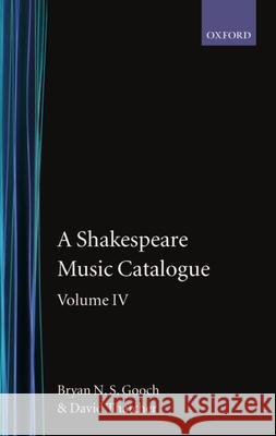 A Shakespeare Music Catalogue: Volume IV : Indices Bryan N. Gooch David Thatcher Gooch 9780198129448