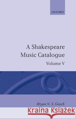A Shakespeare Music Catalogue: Volume V : Bibliography Gooch                                    Bryan N. Gooch David Thatcher 9780198129455