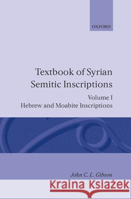 Textbook of Syrian Semitic Inscriptions: Volume 1: Hebrew and Moabite Inscriptions John C. Gibson John C. Gibson 9780198131595