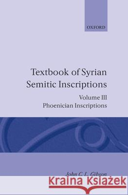Textbook of Syrian Semitic Inscriptions: Volume 3: Phoenician Inscriptions, Including Inscriptions in the Mixed Dialect of Arslan Tash John C. Gibson 9780198131991