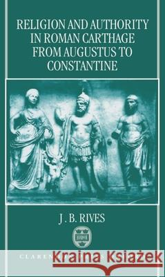 Religion and Authority in Roman Carthage: From Augustus to Constantine J. B. Rives 9780198140832