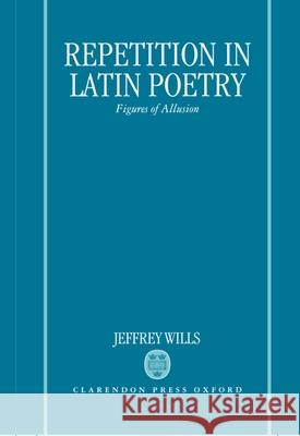 Repetition in Latin Poetry: Figures of Allusion Jeffrey Wills 9780198140849