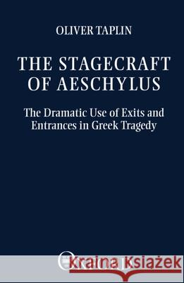 The Stagecraft of Aeschylus : The Dramatic Use of Exits and Entrances in Greek Tragedy Oliver Taplin 9780198144861